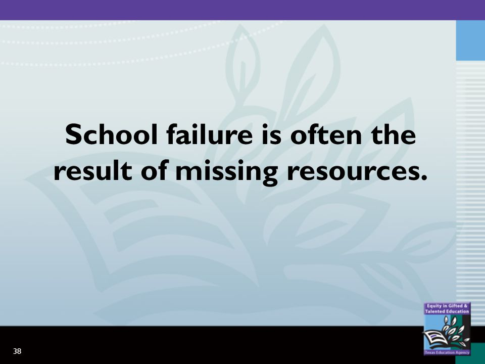 38 School failure is often the result of missing resources.