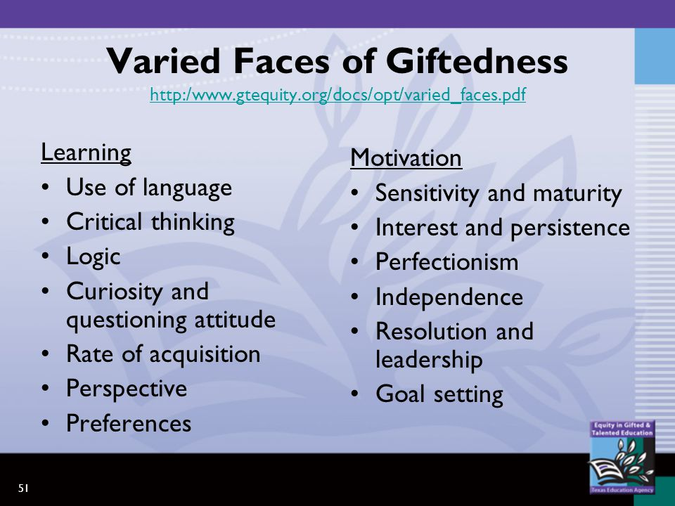 51 Varied Faces of Giftedness http:/www.gtequity.org/docs/opt/varied_faces.pdf http:/www.gtequity.org/docs/opt/varied_faces.pdf Learning Use of language Critical thinking Logic Curiosity and questioning attitude Rate of acquisition Perspective Preferences Motivation Sensitivity and maturity Interest and persistence Perfectionism Independence Resolution and leadership Goal setting