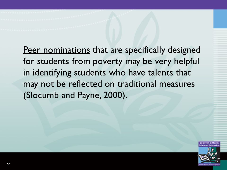 77 Peer nominations that are specifically designed for students from poverty may be very helpful in identifying students who have talents that may not be reflected on traditional measures (Slocumb and Payne, 2000).
