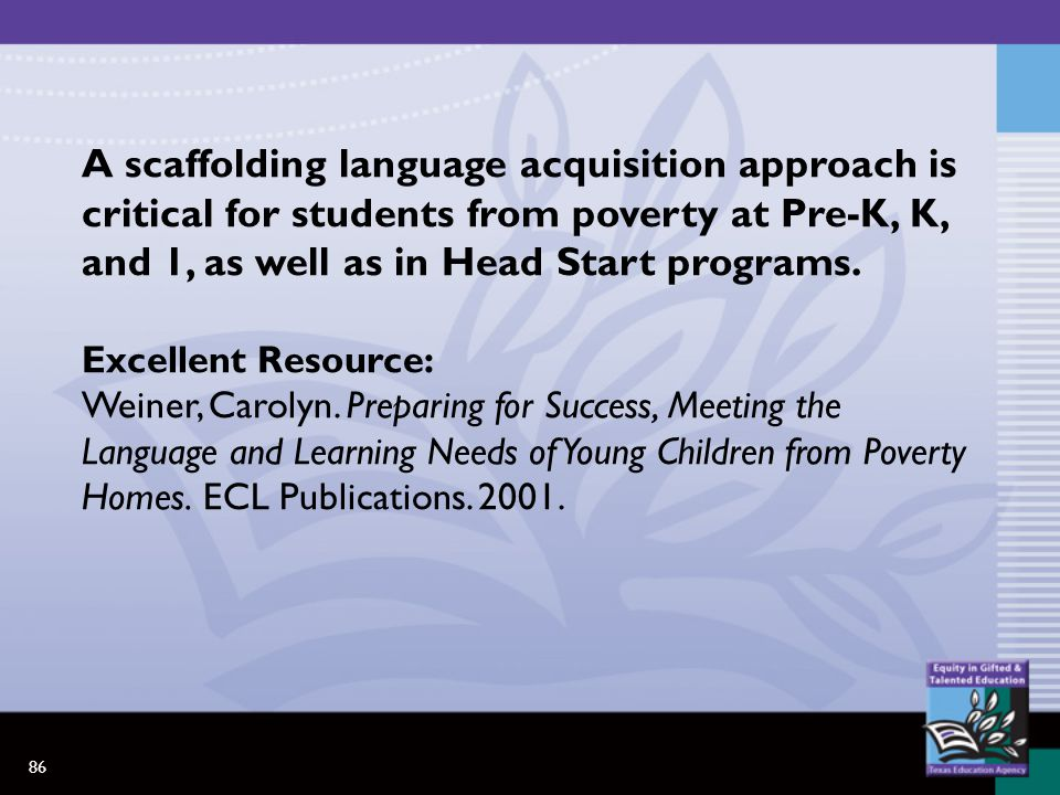 86 A scaffolding language acquisition approach is critical for students from poverty at Pre-K, K, and 1, as well as in Head Start programs.