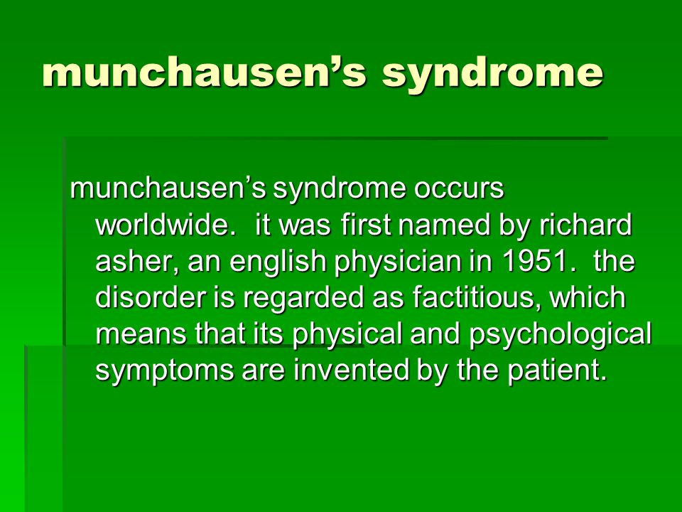 munchausens syndrome munchausens syndrome occurs worldwide. it was first named by richard asher, an english physician in 1951. the disorder is regarde