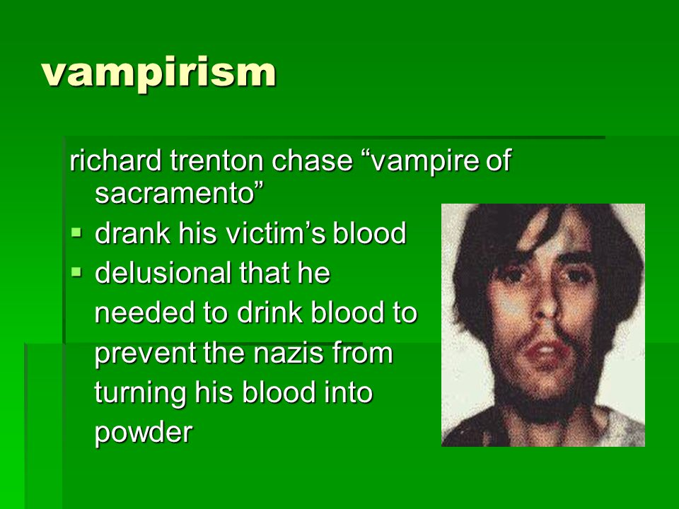vampirism richard trenton chase vampire of sacramento drank his victims blood drank his victims blood delusional that he delusional that he needed to drink blood to needed to drink blood to prevent the nazis from prevent the nazis from turning his blood into turning his blood into powder powder