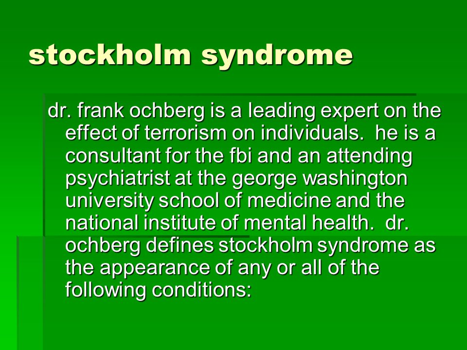 stockholm syndrome dr. frank ochberg is a leading expert on the effect of terrorism on individuals. he is a consultant for the fbi and an attending ps