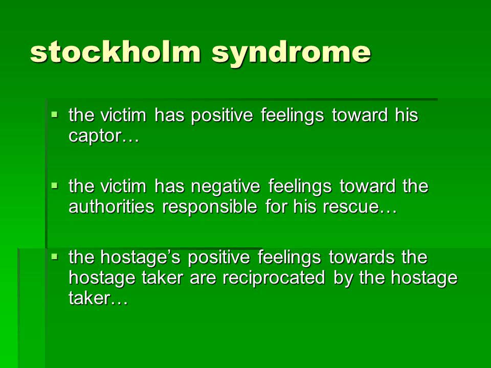 stockholm syndrome the victim has positive feelings toward his captor… the victim has positive feelings toward his captor… the victim has negative feelings toward the authorities responsible for his rescue… the victim has negative feelings toward the authorities responsible for his rescue… the hostages positive feelings towards the hostage taker are reciprocated by the hostage taker… the hostages positive feelings towards the hostage taker are reciprocated by the hostage taker…