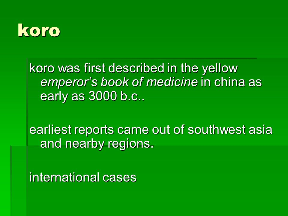 koro koro was first described in the yellow emperors book of medicine in china as early as 3000 b.c..