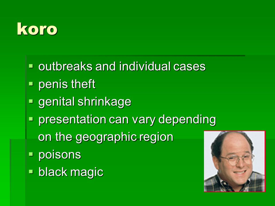 koro outbreaks and individual cases outbreaks and individual cases penis theft penis theft genital shrinkage genital shrinkage presentation can vary d