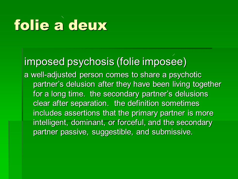 folie a deux imposed psychosis (folie imposee) a well-adjusted person comes to share a psychotic partners delusion after they have been living togethe