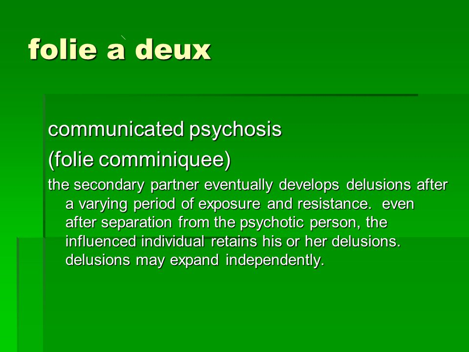 folie a deux communicated psychosis (folie comminiquee) the secondary partner eventually develops delusions after a varying period of exposure and res