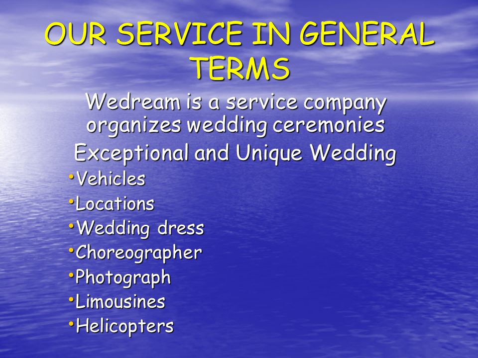 OUR SERVICE IN GENERAL TERMS Wedream is a service company organizes wedding ceremonies Exceptional and Unique Wedding Vehicles Vehicles Locations Locations Wedding dress Wedding dress Choreographer Choreographer Photograph Photograph Limousines Limousines Helicopters Helicopters