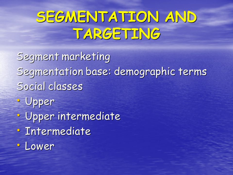 SEGMENTATION AND TARGETING Segment marketing Segmentation base: demographic terms Social classes Upper Upper Upper intermediate Upper intermediate Intermediate Intermediate Lower Lower