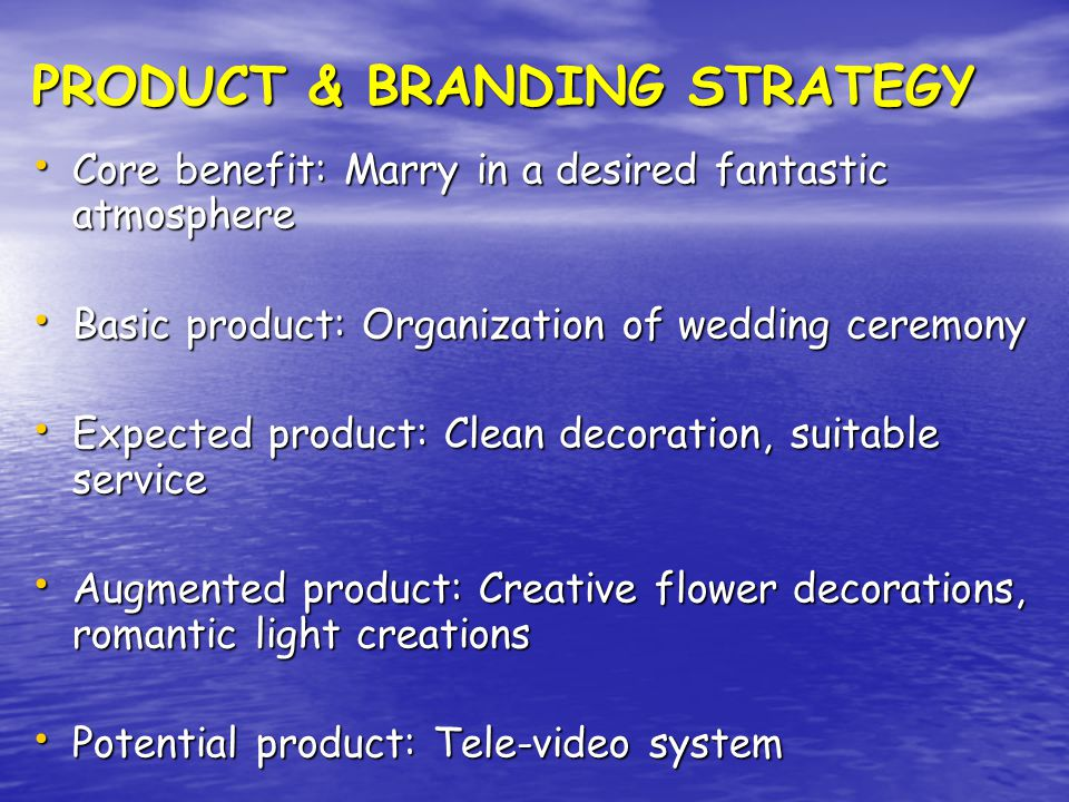 PRODUCT & BRANDING STRATEGY Core benefit: Marry in a desired fantastic atmosphere Core benefit: Marry in a desired fantastic atmosphere Basic product: Organization of wedding ceremony Basic product: Organization of wedding ceremony Expected product: Clean decoration, suitable service Expected product: Clean decoration, suitable service Augmented product: Creative flower decorations, romantic light creations Augmented product: Creative flower decorations, romantic light creations Potential product: Tele-video system Potential product: Tele-video system