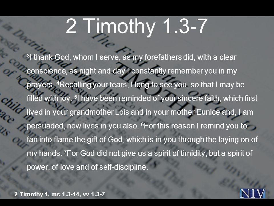 2 Timothy 1.3-7 3 I thank God, whom I serve, as my forefathers did, with a clear conscience, as night and day I constantly remember you in my prayers.