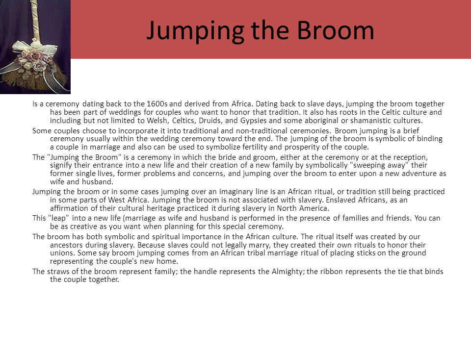 Jumping the Broom Is a ceremony dating back to the 1600s and derived from Africa.