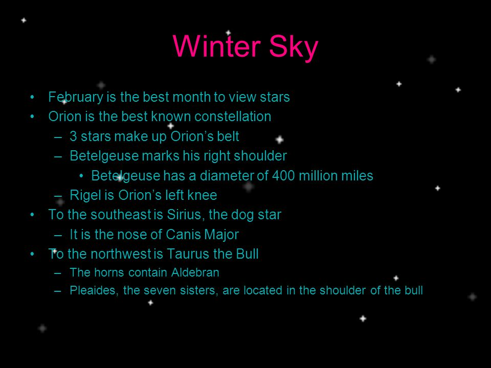 Winter Sky February is the best month to view stars Orion is the best known constellation –3 stars make up Orions belt –Betelgeuse marks his right shoulder Betelgeuse has a diameter of 400 million miles –Rigel is Orions left knee To the southeast is Sirius, the dog star –It is the nose of Canis Major To the northwest is Taurus the Bull –The horns contain Aldebran –Pleaides, the seven sisters, are located in the shoulder of the bull