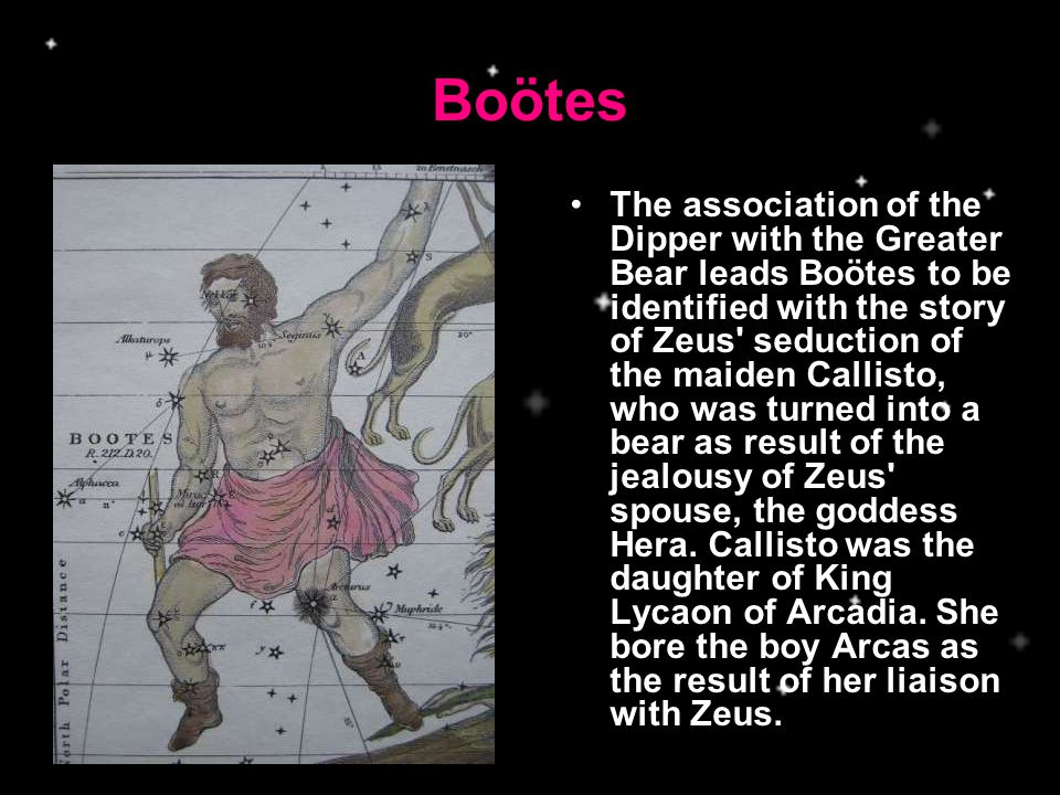 Boötes The association of the Dipper with the Greater Bear leads Boötes to be identified with the story of Zeus seduction of the maiden Callisto, who was turned into a bear as result of the jealousy of Zeus spouse, the goddess Hera.
