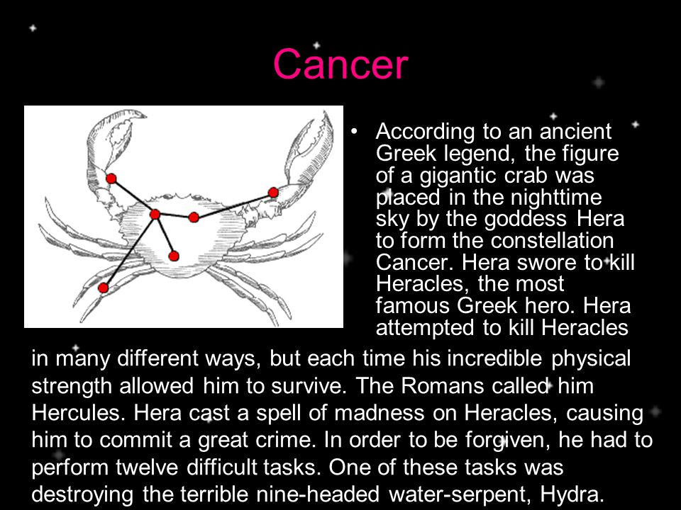 Cancer According to an ancient Greek legend, the figure of a gigantic crab was placed in the nighttime sky by the goddess Hera to form the constellation Cancer.