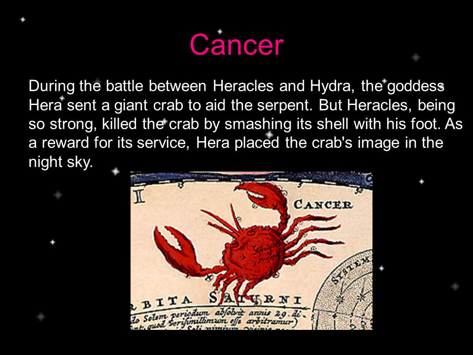 Cancer During the battle between Heracles and Hydra, the goddess Hera sent a giant crab to aid the serpent.