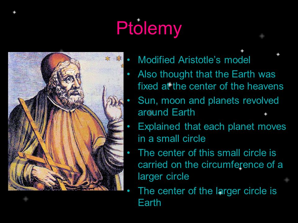 Ptolemy Modified Aristotles model Also thought that the Earth was fixed at the center of the heavens Sun, moon and planets revolved around Earth Explained that each planet moves in a small circle The center of this small circle is carried on the circumference of a larger circle The center of the larger circle is Earth