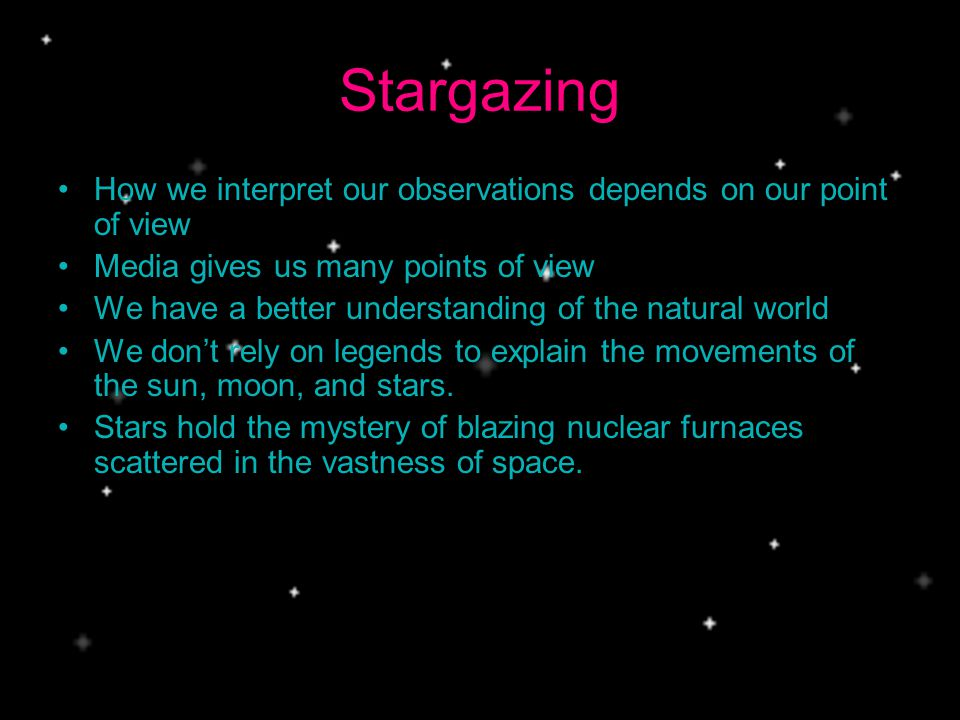 Stargazing How we interpret our observations depends on our point of view Media gives us many points of view We have a better understanding of the natural world We dont rely on legends to explain the movements of the sun, moon, and stars.