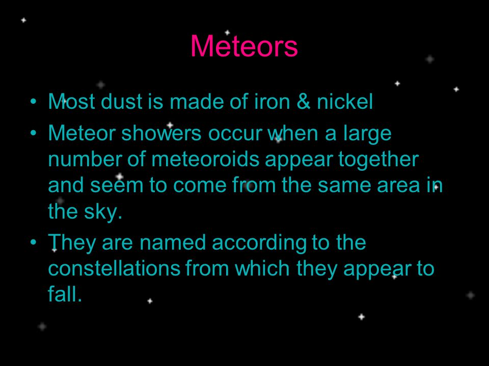 Meteors Most dust is made of iron & nickel Meteor showers occur when a large number of meteoroids appear together and seem to come from the same area in the sky.