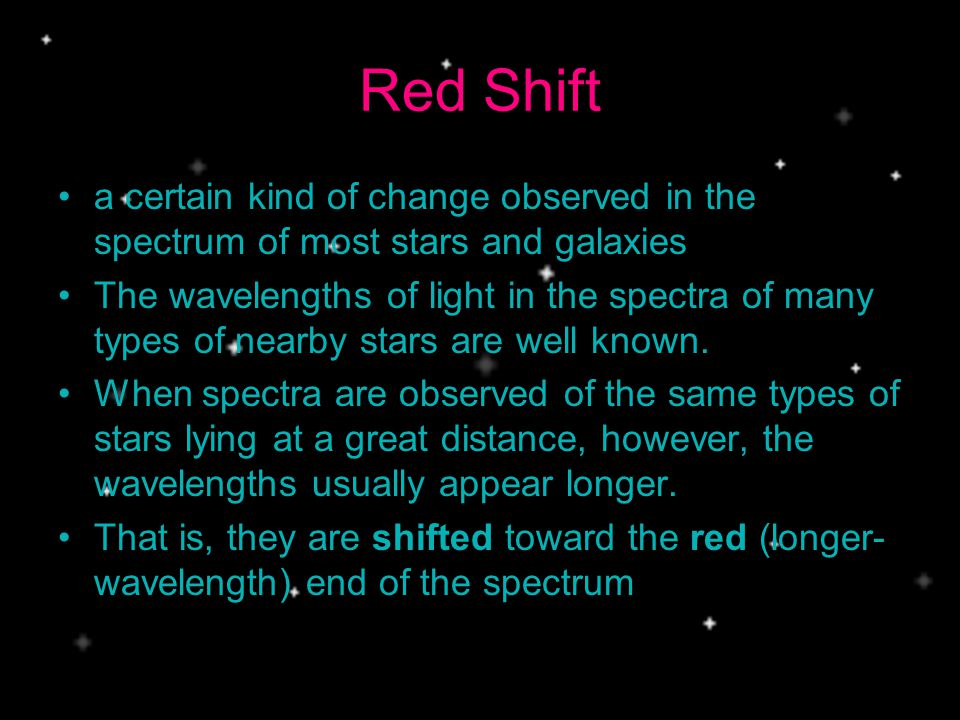 Red Shift a certain kind of change observed in the spectrum of most stars and galaxies The wavelengths of light in the spectra of many types of nearby stars are well known.
