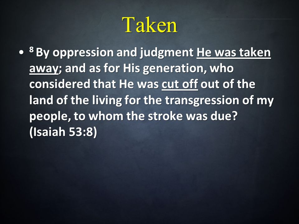 Taken 8 By oppression and judgment He was taken away; and as for His generation, who considered that He was cut off out of the land of the living for