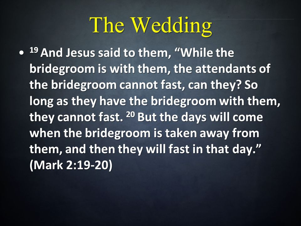 The Wedding 19 And Jesus said to them, While the bridegroom is with them, the attendants of the bridegroom cannot fast, can they? So long as they have