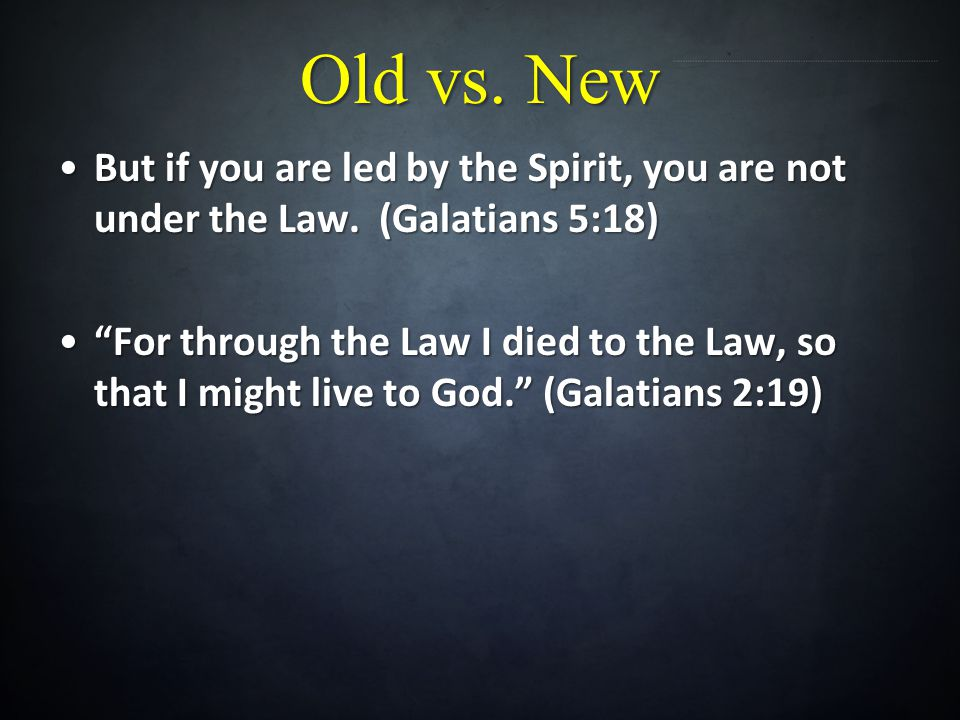 Old vs. New But if you are led by the Spirit, you are not under the Law. (Galatians 5:18)But if you are led by the Spirit, you are not under the Law.