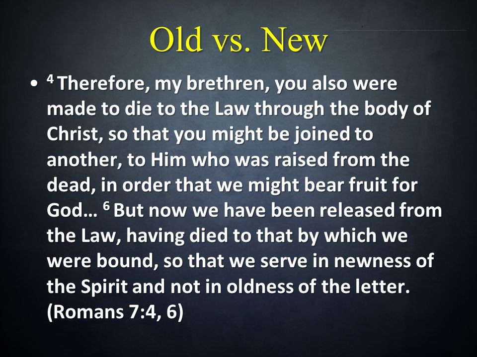 Old vs. New 4 Therefore, my brethren, you also were made to die to the Law through the body of Christ, so that you might be joined to another, to Him