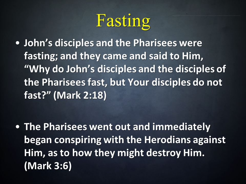 Fasting Johns disciples and the Pharisees were fasting; and they came and said to Him, Why do Johns disciples and the disciples of the Pharisees fast,