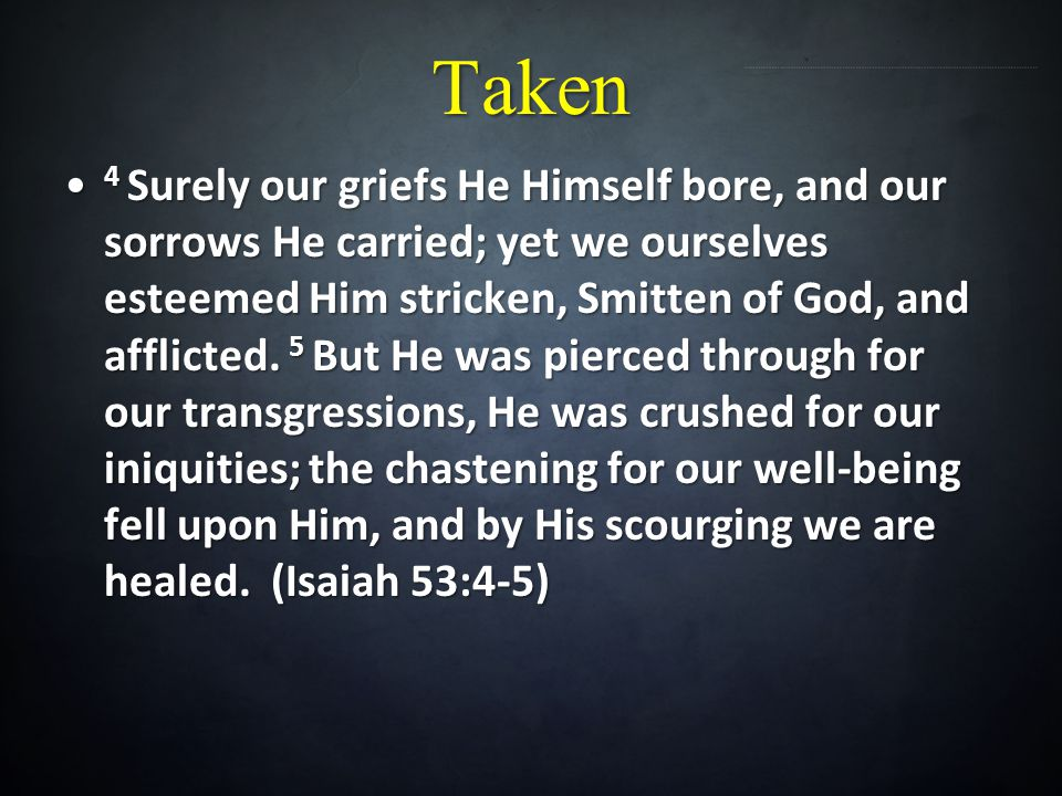 Taken 4 Surely our griefs He Himself bore, and our sorrows He carried; yet we ourselves esteemed Him stricken, Smitten of God, and afflicted. 5 But He