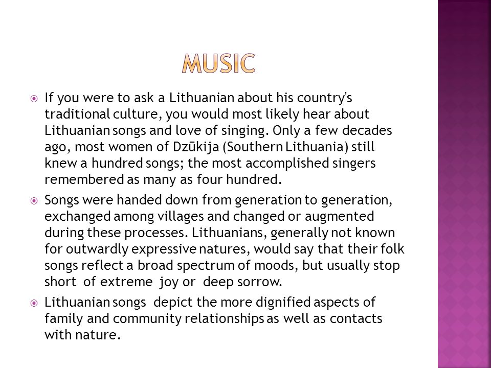 If you were to ask a Lithuanian about his country's traditional culture, you would most likely hear about Lithuanian songs and love of singing. Only a