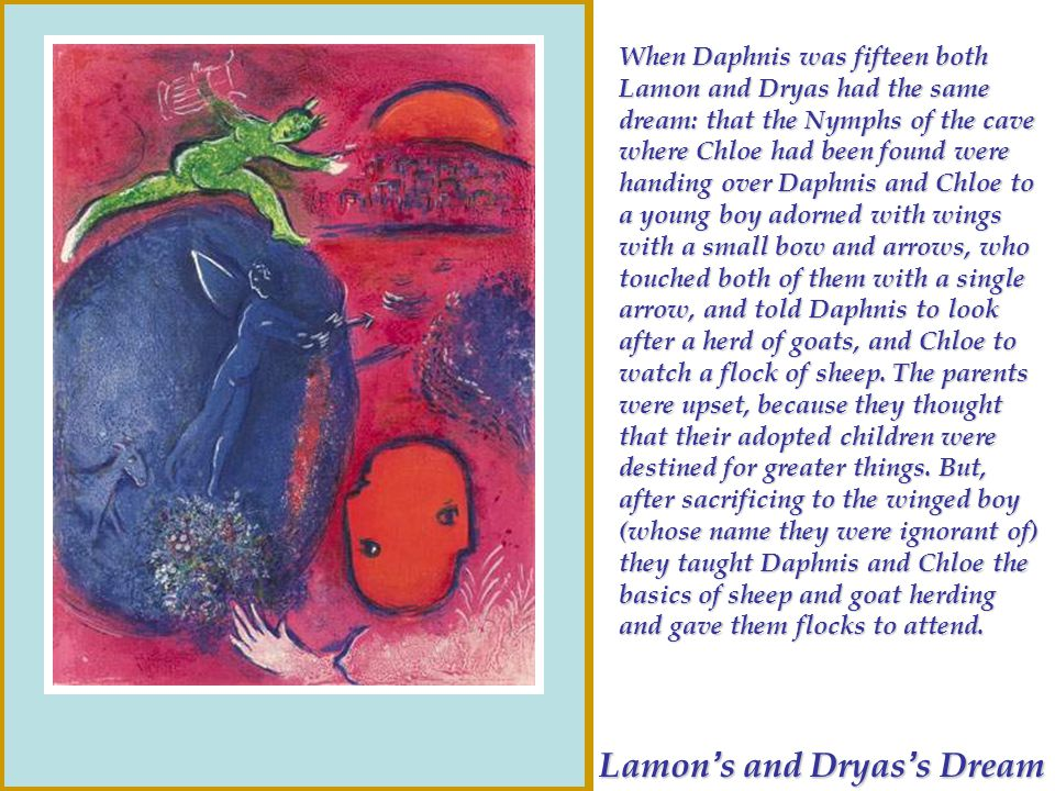 Lamon s and Dryas s Dream When Daphnis was fifteen both Lamon and Dryas had the same dream: that the Nymphs of the cave where Chloe had been found wer