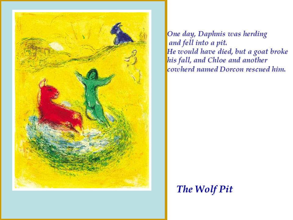 The Wolf Pit One day, Daphnis was herding and fell into a pit. and fell into a pit. He would have died, but a goat broke his fall, and Chloe and anoth
