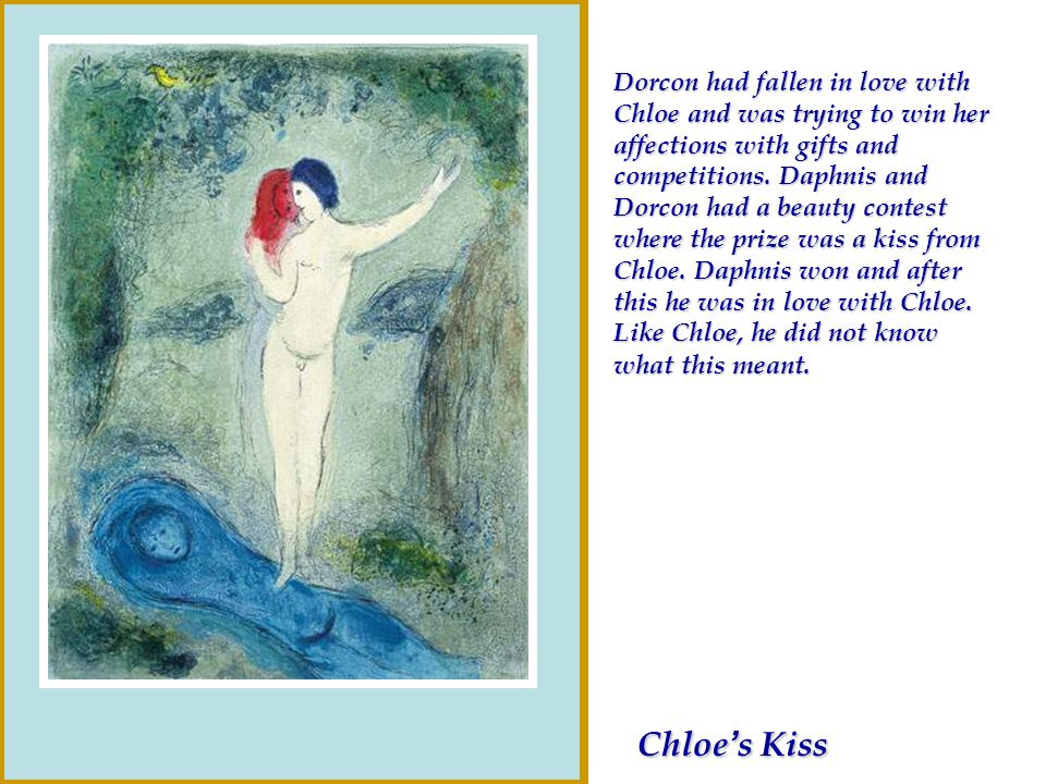 Chloe s Kiss Chloe s Kiss Dorcon had fallen in love with Chloe and was trying to win her affections with gifts and competitions. Daphnis and Dorcon ha