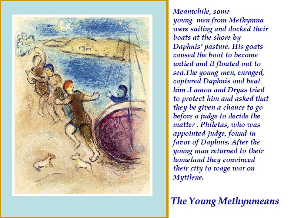 The Young Methynmeans Meanwhile, some young men from Methymna were sailing and docked their boats at the shore by Daphnis pasture. His goats caused th
