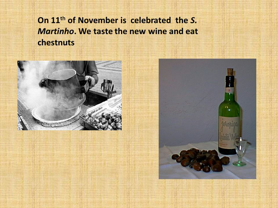 On 11 th of November is celebrated the S. Martinho. We taste the new wine and eat chestnuts
