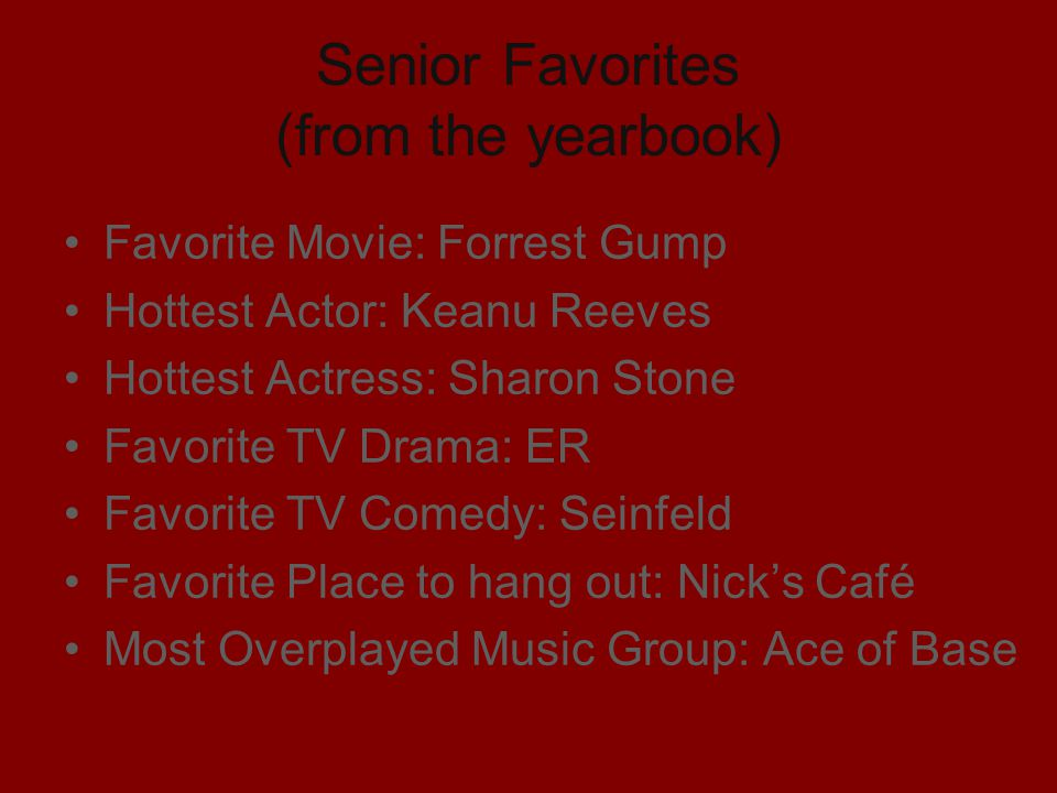 Senior Favorites (from the yearbook) Favorite Movie: Forrest Gump Hottest Actor: Keanu Reeves Hottest Actress: Sharon Stone Favorite TV Drama: ER Favo