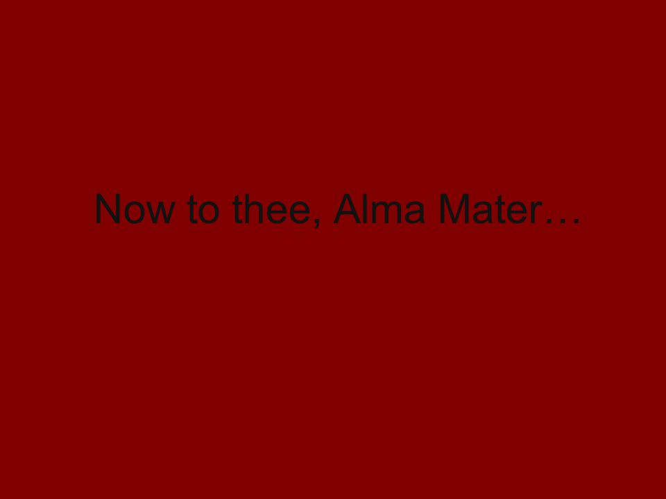 Now to thee, Alma Mater…