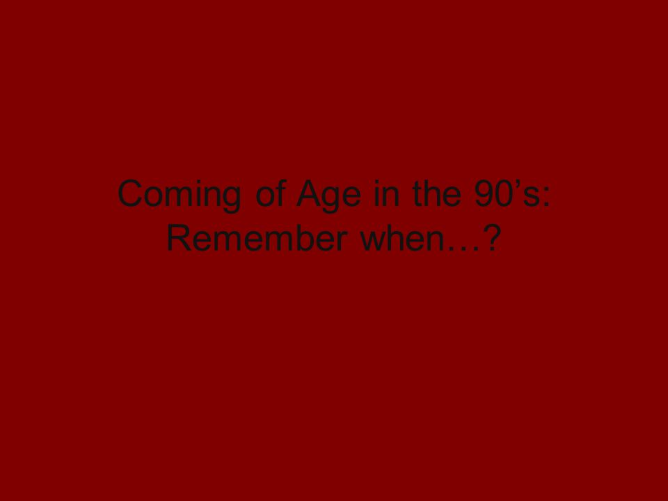 Coming of Age in the 90s: Remember when…?
