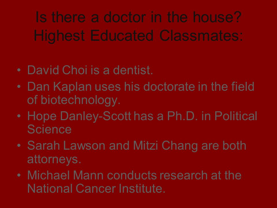 Is there a doctor in the house? Highest Educated Classmates: David Choi is a dentist. Dan Kaplan uses his doctorate in the field of biotechnology. Hop