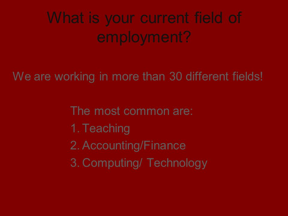 What is your current field of employment? We are working in more than 30 different fields! The most common are: 1.Teaching 2.Accounting/Finance 3.Comp