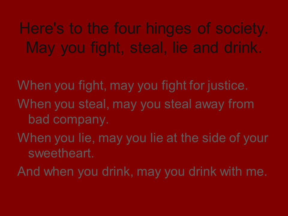Here's to the four hinges of society. May you fight, steal, lie and drink. When you fight, may you fight for justice. When you steal, may you steal aw