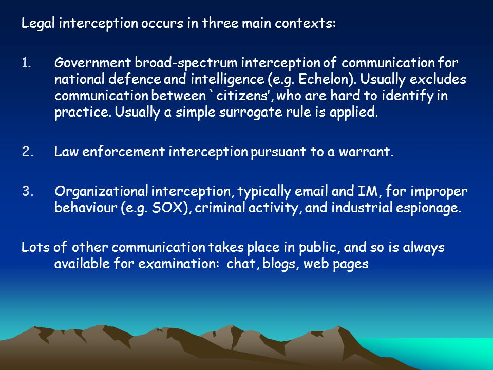 Legal interception occurs in three main contexts: 1.Government broad-spectrum interception of communication for national defence and intelligence (e.g.