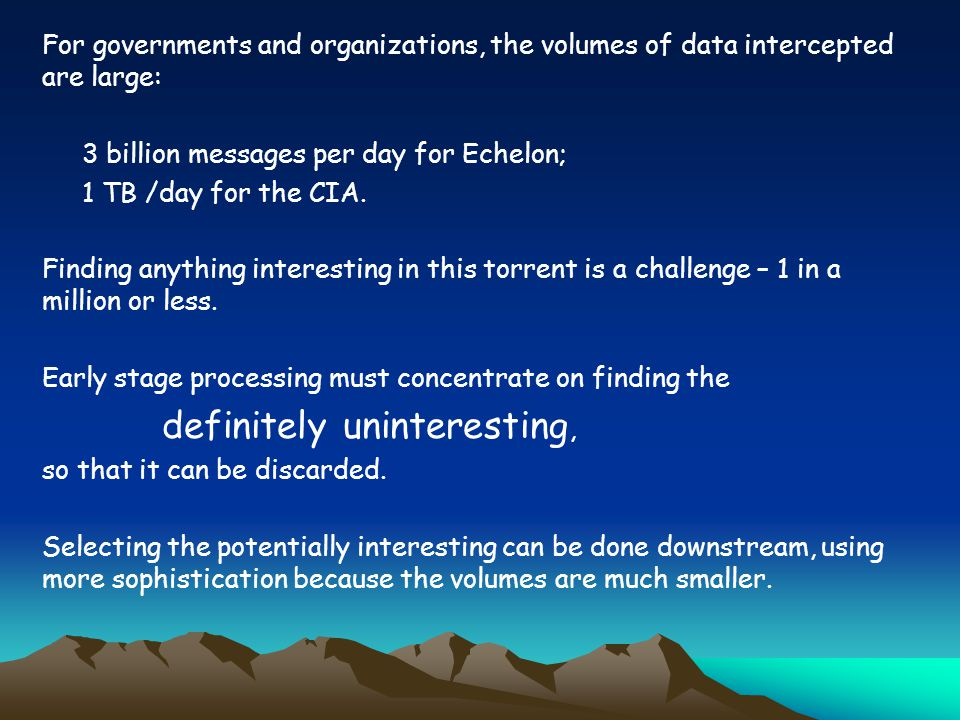 For governments and organizations, the volumes of data intercepted are large: 3 billion messages per day for Echelon; 1 TB /day for the CIA.