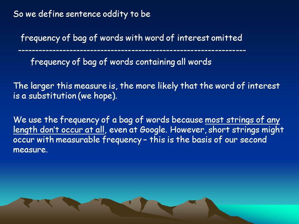 So we define sentence oddity to be frequency of bag of words with word of interest omitted ------------------------------------------------------------------ frequency of bag of words containing all words The larger this measure is, the more likely that the word of interest is a substitution (we hope).