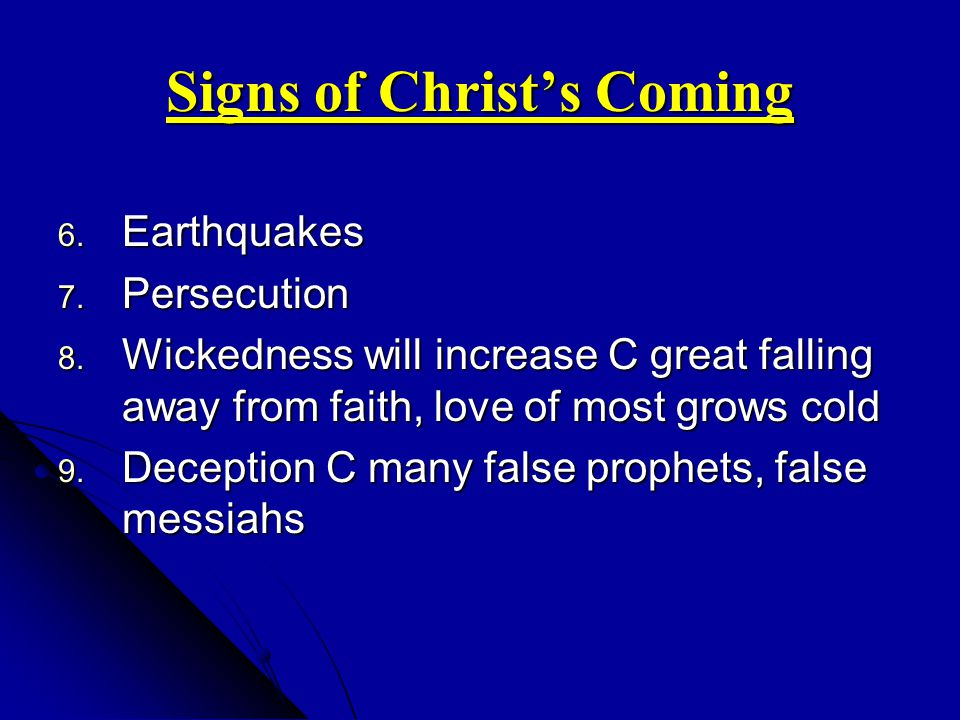 Signs of Christs Coming 6. Earthquakes 7. Persecution 8. Wickedness will increase C great falling away from faith, love of most grows cold 9. Deceptio