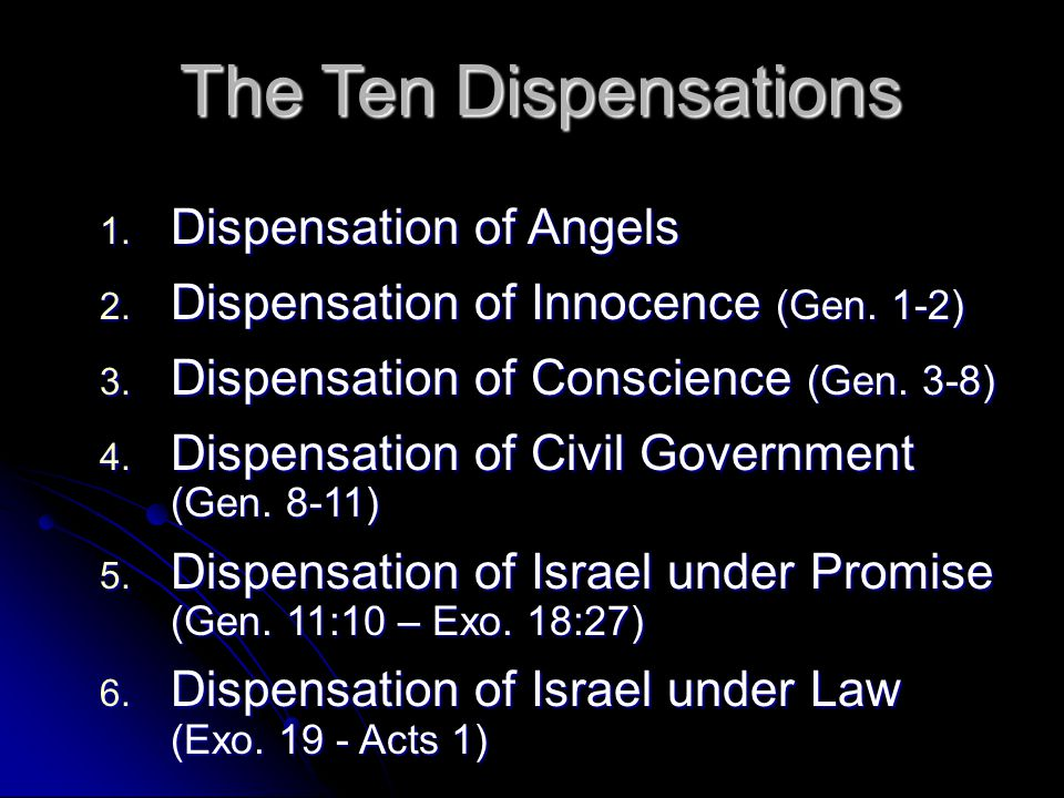 The Ten Dispensations 1. Dispensation of Angels 2. Dispensation of Innocence (Gen. 1-2) 3. Dispensation of Conscience (Gen. 3-8) 4. Dispensation of Ci