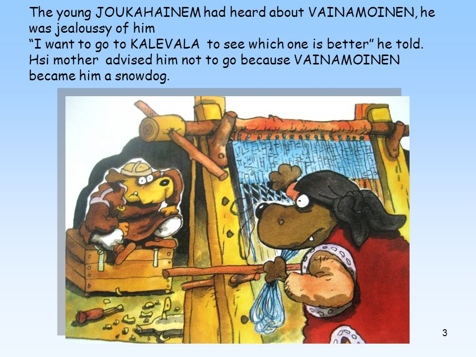 3 The young JOUKAHAINEM had heard about VAINAMOINEN, he was jealoussy of him I want to go to KALEVALA to see which one is better he told.