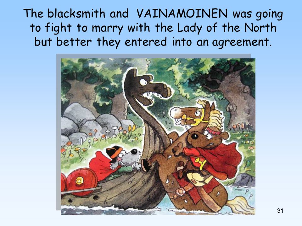 31 The blacksmith and VAINAMOINEN was going to fight to marry with the Lady of the North but better they entered into an agreement.
